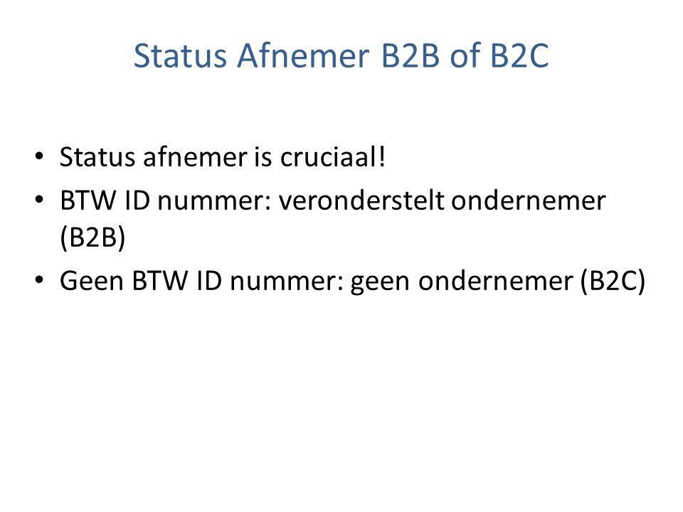 Status Afnemer B2B of B2C Status afnemer is cruciaal! BTW ID nummer: veronderstelt ondernemer (B2B) Geen BTW ID nummer: geen ondernemer (B2C)