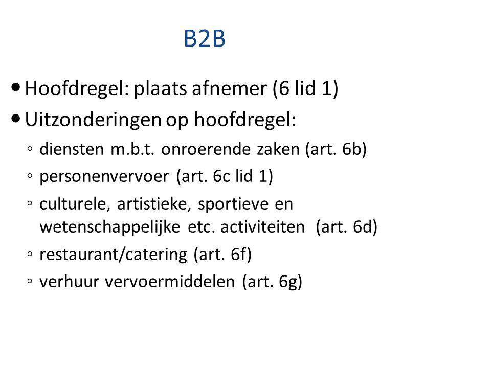 B2B Hoofdregel: plaats afnemer (6 lid 1) Uitzonderingen op hoofdregel: ◦ diensten m.b.t. onroerende zaken (art. 6b) ◦ personenvervoer (art. 6c lid 1)