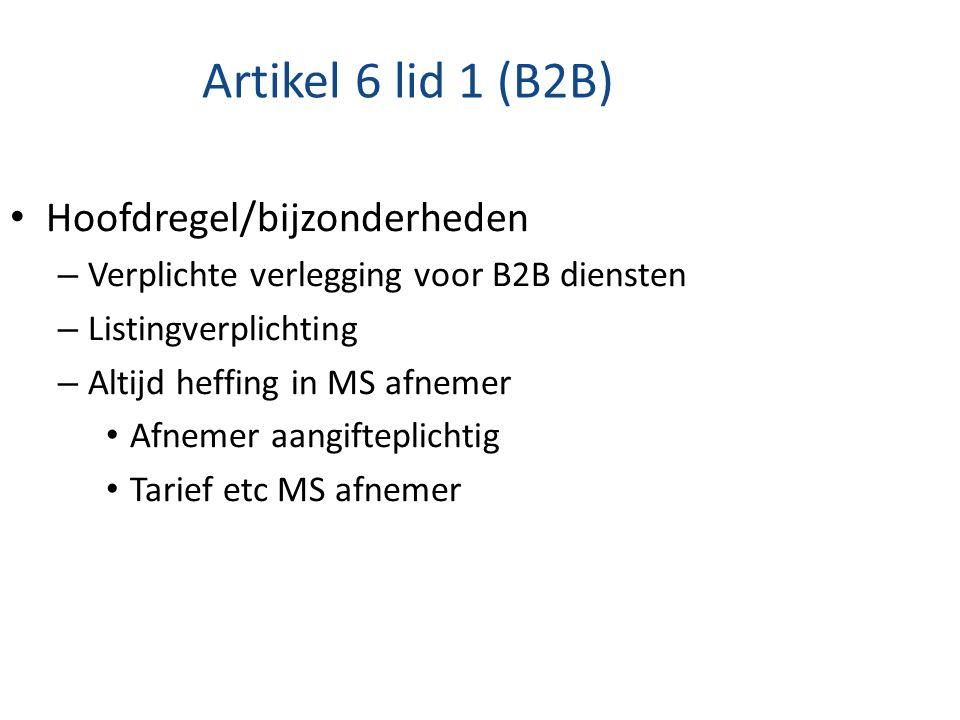 Artikel 6 lid 1 (B2B) Hoofdregel/bijzonderheden – Verplichte verlegging voor B2B diensten – Listingverplichting – Altijd heffing in MS afnemer Afnemer