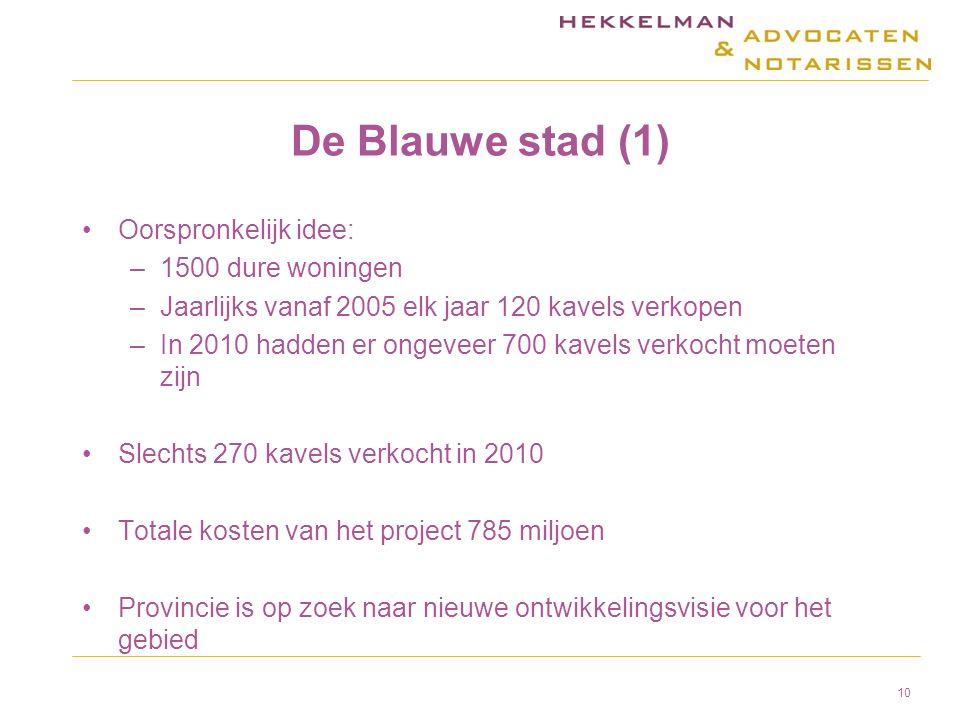 De Blauwe stad (1) Oorspronkelijk idee: –1500 dure woningen –Jaarlijks vanaf 2005 elk jaar 120 kavels verkopen –In 2010 hadden er ongeveer 700 kavels verkocht moeten zijn Slechts 270 kavels verkocht in 2010 Totale kosten van het project 785 miljoen Provincie is op zoek naar nieuwe ontwikkelingsvisie voor het gebied 10