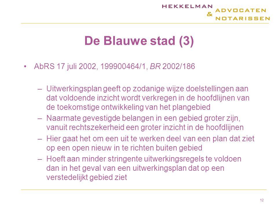 De Blauwe stad (3) AbRS 17 juli 2002, 199900464/1, BR 2002/186 –Uitwerkingsplan geeft op zodanige wijze doelstellingen aan dat voldoende inzicht wordt verkregen in de hoofdlijnen van de toekomstige ontwikkeling van het plangebied –Naarmate gevestigde belangen in een gebied groter zijn, vanuit rechtszekerheid een groter inzicht in de hoofdlijnen –Hier gaat het om een uit te werken deel van een plan dat ziet op een open nieuw in te richten buiten gebied –Hoeft aan minder stringente uitwerkingsregels te voldoen dan in het geval van een uitwerkingsplan dat op een verstedelijkt gebied ziet 12