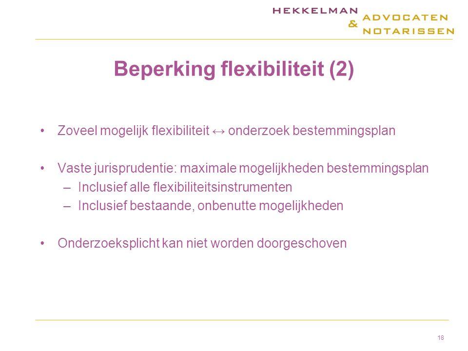 Beperking flexibiliteit (2) Zoveel mogelijk flexibiliteit ↔ onderzoek bestemmingsplan Vaste jurisprudentie: maximale mogelijkheden bestemmingsplan –Inclusief alle flexibiliteitsinstrumenten –Inclusief bestaande, onbenutte mogelijkheden Onderzoeksplicht kan niet worden doorgeschoven 18