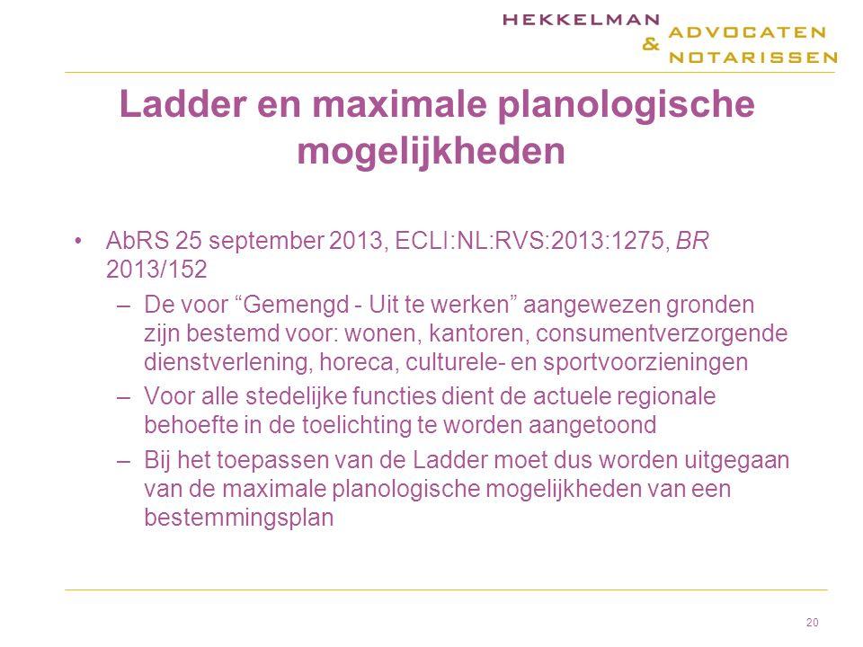 Ladder en maximale planologische mogelijkheden AbRS 25 september 2013, ECLI:NL:RVS:2013:1275, BR 2013/152 –De voor Gemengd - Uit te werken aangewezen gronden zijn bestemd voor: wonen, kantoren, consumentverzorgende dienstverlening, horeca, culturele- en sportvoorzieningen –Voor alle stedelijke functies dient de actuele regionale behoefte in de toelichting te worden aangetoond –Bij het toepassen van de Ladder moet dus worden uitgegaan van de maximale planologische mogelijkheden van een bestemmingsplan 20