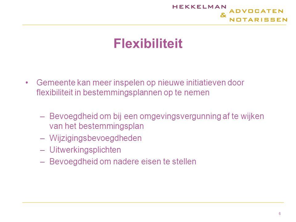 Flexibiliteit Gemeente kan meer inspelen op nieuwe initiatieven door flexibiliteit in bestemmingsplannen op te nemen –Bevoegdheid om bij een omgevingsvergunning af te wijken van het bestemmingsplan –Wijzigingsbevoegdheden –Uitwerkingsplichten –Bevoegdheid om nadere eisen te stellen 6