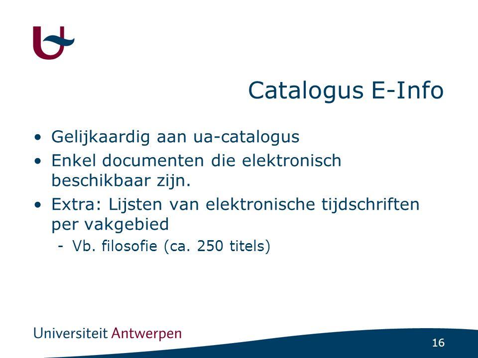 16 Catalogus E-Info Gelijkaardig aan ua-catalogus Enkel documenten die elektronisch beschikbaar zijn.