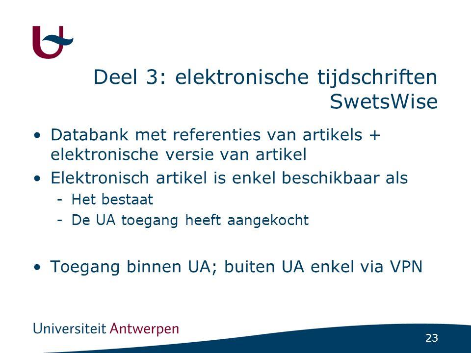 23 Deel 3: elektronische tijdschriften SwetsWise Databank met referenties van artikels + elektronische versie van artikel Elektronisch artikel is enkel beschikbaar als -Het bestaat -De UA toegang heeft aangekocht Toegang binnen UA; buiten UA enkel via VPN