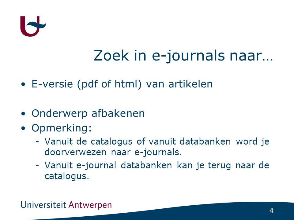 4 Zoek in e-journals naar… E-versie (pdf of html) van artikelen Onderwerp afbakenen Opmerking: -Vanuit de catalogus of vanuit databanken word je doorverwezen naar e-journals.