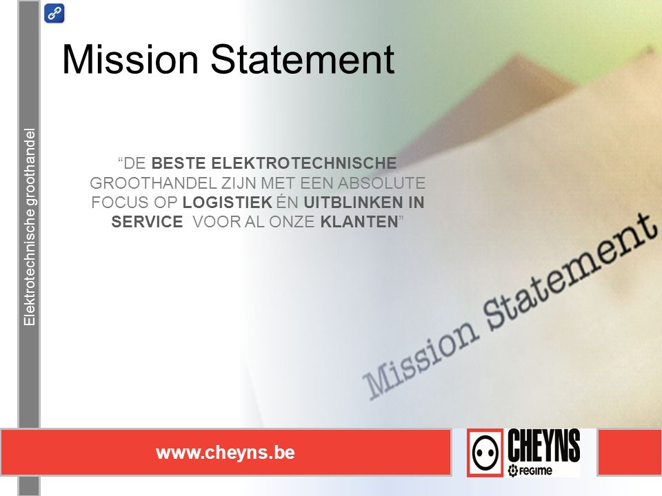 Elektrotechnische groothandel www.cheyns.be Mission Statement Elektrotechnische groothandel www.cheyns.be DE BESTE ELEKTROTECHNISCHE GROOTHANDEL ZIJN MET EEN ABSOLUTE FOCUS OP LOGISTIEK ÉN UITBLINKEN IN SERVICE VOOR AL ONZE KLANTEN