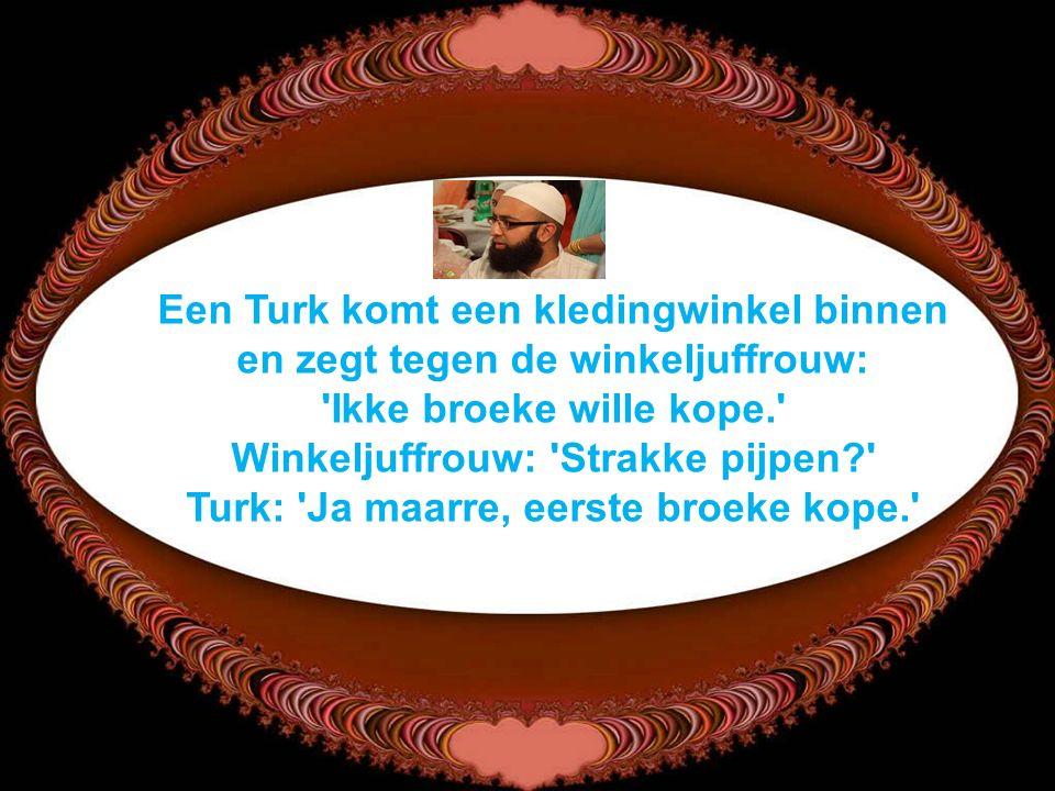 Een Turk komt een kledingwinkel binnen en zegt tegen de winkeljuffrouw: Ikke broeke wille kope. Winkeljuffrouw: Strakke pijpen Turk: Ja maarre, eerste broeke kope.