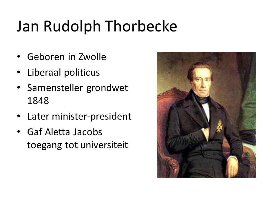 Jan Rudolph Thorbecke Geboren in Zwolle Liberaal politicus Samensteller grondwet 1848 Later minister-president Gaf Aletta Jacobs toegang tot universiteit