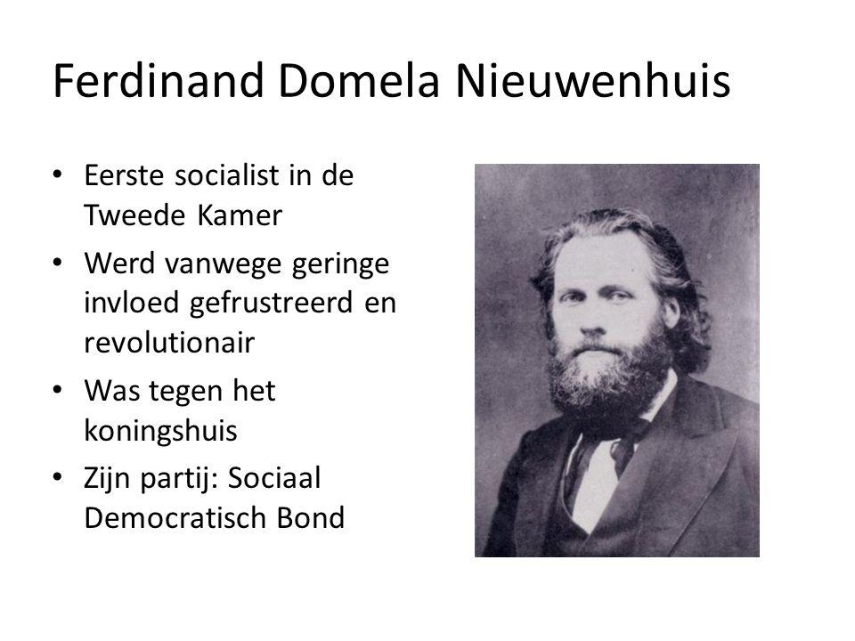 Ferdinand Domela Nieuwenhuis Eerste socialist in de Tweede Kamer Werd vanwege geringe invloed gefrustreerd en revolutionair Was tegen het koningshuis Zijn partij: Sociaal Democratisch Bond