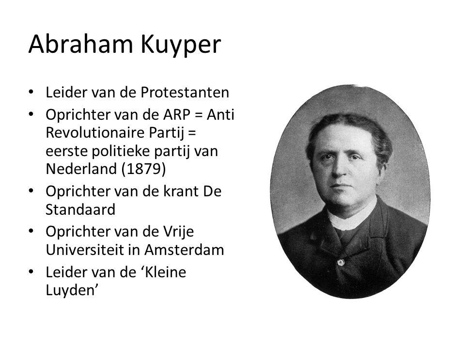 Abraham Kuyper Leider van de Protestanten Oprichter van de ARP = Anti Revolutionaire Partij = eerste politieke partij van Nederland (1879) Oprichter van de krant De Standaard Oprichter van de Vrije Universiteit in Amsterdam Leider van de 'Kleine Luyden'