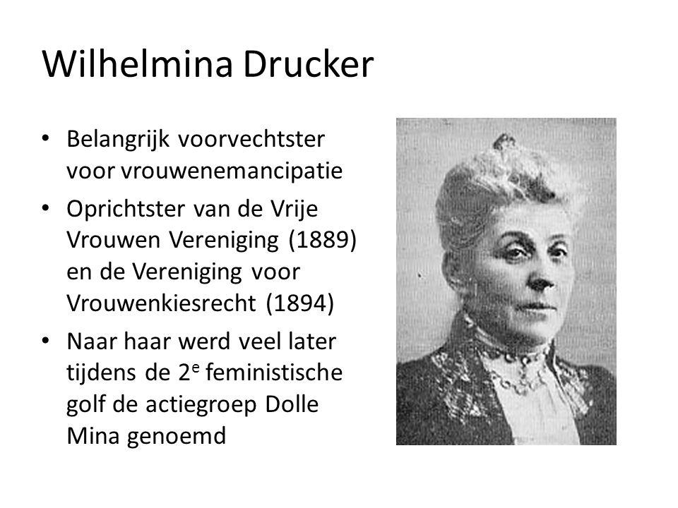 Wilhelmina Drucker Belangrijk voorvechtster voor vrouwenemancipatie Oprichtster van de Vrije Vrouwen Vereniging (1889) en de Vereniging voor Vrouwenkiesrecht (1894) Naar haar werd veel later tijdens de 2 e feministische golf de actiegroep Dolle Mina genoemd