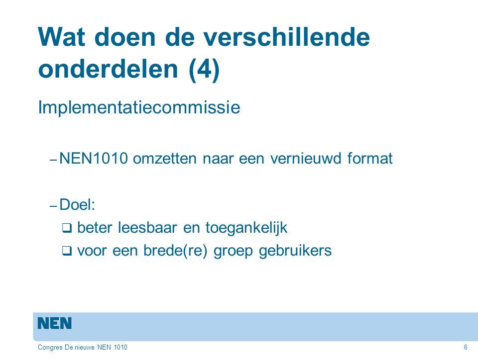 Congres De nieuwe NEN 10106 Wat doen de verschillende onderdelen (4) Implementatiecommissie – NEN1010 omzetten naar een vernieuwd format – Doel:  beter leesbaar en toegankelijk  voor een brede(re) groep gebruikers