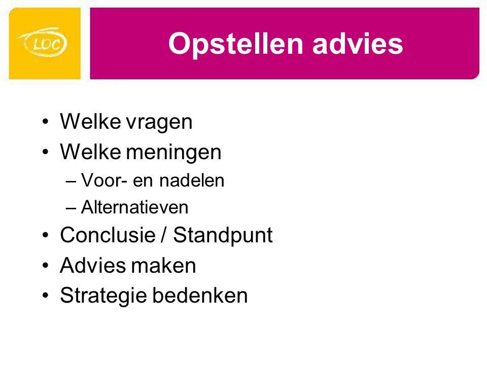 Opstellen advies Welke vragen Welke meningen –Voor- en nadelen –Alternatieven Conclusie / Standpunt Advies maken Strategie bedenken