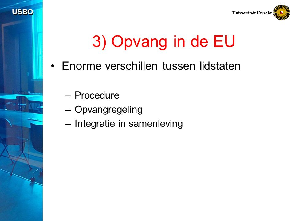 USBO Universiteit Utrecht 3) Opvang in de EU Enorme verschillen tussen lidstaten –Procedure –Opvangregeling –Integratie in samenleving