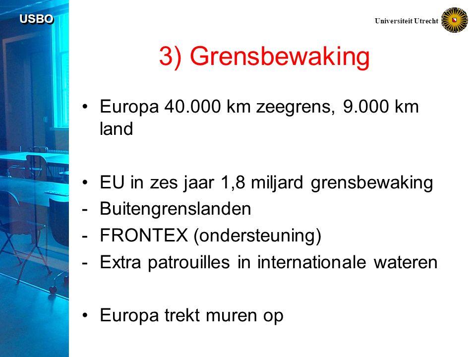 USBO Universiteit Utrecht 3) Grensbewaking Europa 40.000 km zeegrens, 9.000 km land EU in zes jaar 1,8 miljard grensbewaking -Buitengrenslanden -FRONTEX (ondersteuning) -Extra patrouilles in internationale wateren Europa trekt muren op
