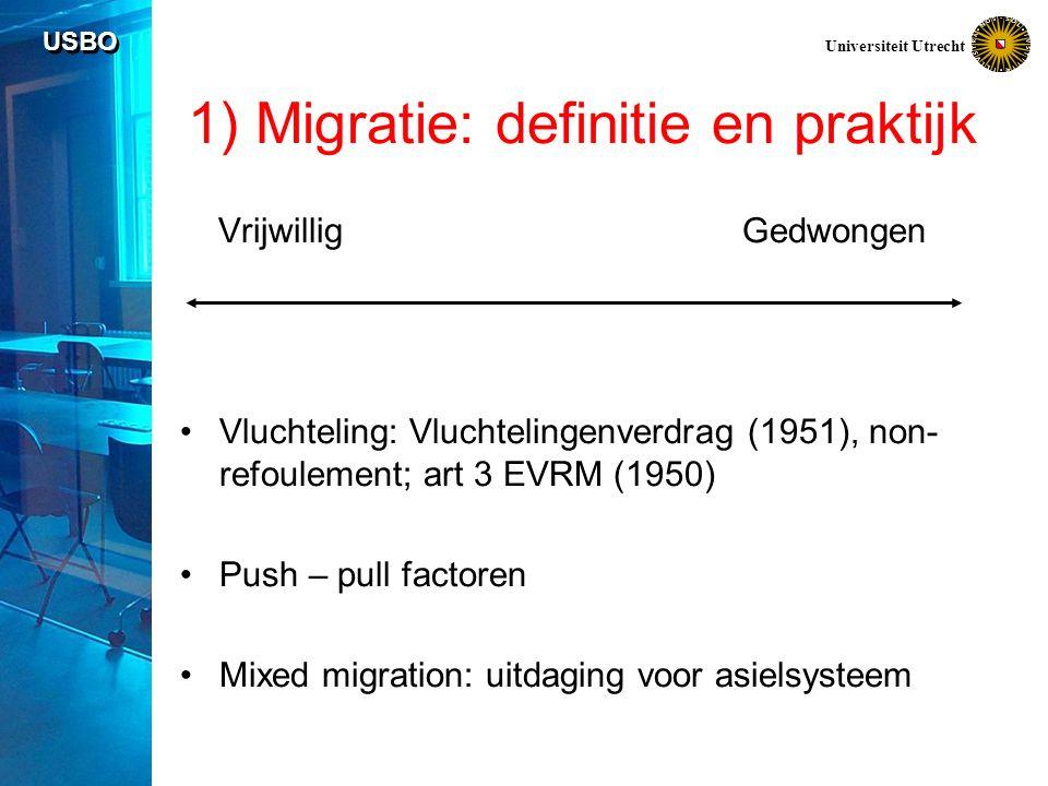 USBO Universiteit Utrecht 1) Migratie: definitie en praktijk Vrijwillig Gedwongen Vluchteling: Vluchtelingenverdrag (1951), non- refoulement; art 3 EVRM (1950) Push – pull factoren Mixed migration: uitdaging voor asielsysteem