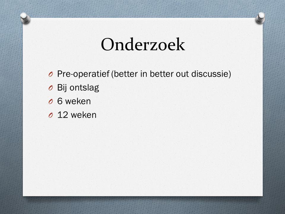 Onderzoek O Pre-operatief (better in better out discussie) O Bij ontslag O 6 weken O 12 weken