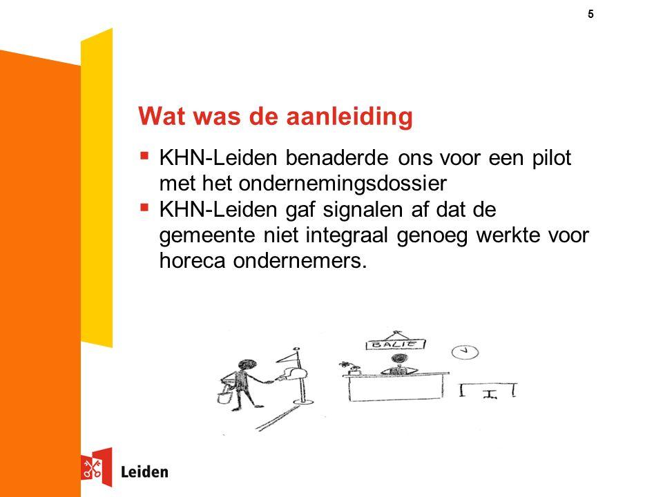 5 Wat was de aanleiding  KHN-Leiden benaderde ons voor een pilot met het ondernemingsdossier  KHN-Leiden gaf signalen af dat de gemeente niet integraal genoeg werkte voor horeca ondernemers.