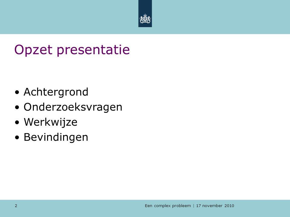 Een complex probleem | 17 november 2010 2 Opzet presentatie Achtergrond Onderzoeksvragen Werkwijze Bevindingen