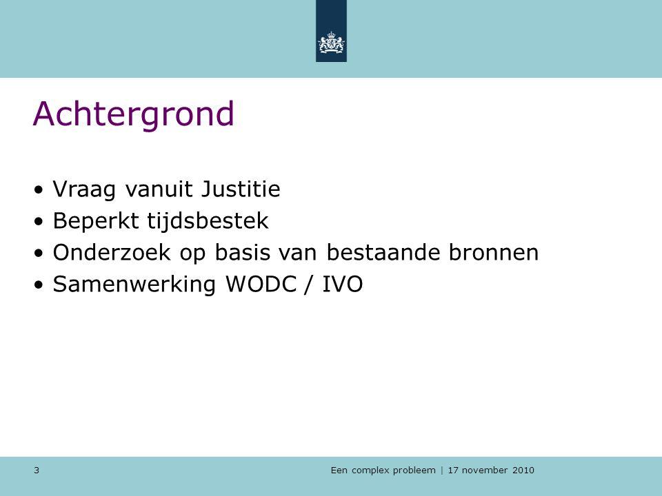 Een complex probleem | 17 november 2010 3 Achtergrond Vraag vanuit Justitie Beperkt tijdsbestek Onderzoek op basis van bestaande bronnen Samenwerking WODC / IVO