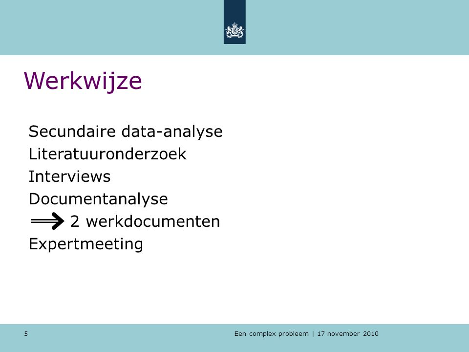 Een complex probleem | 17 november 2010 5 Werkwijze Secundaire data-analyse Literatuuronderzoek Interviews Documentanalyse 2 werkdocumenten Expertmeeting