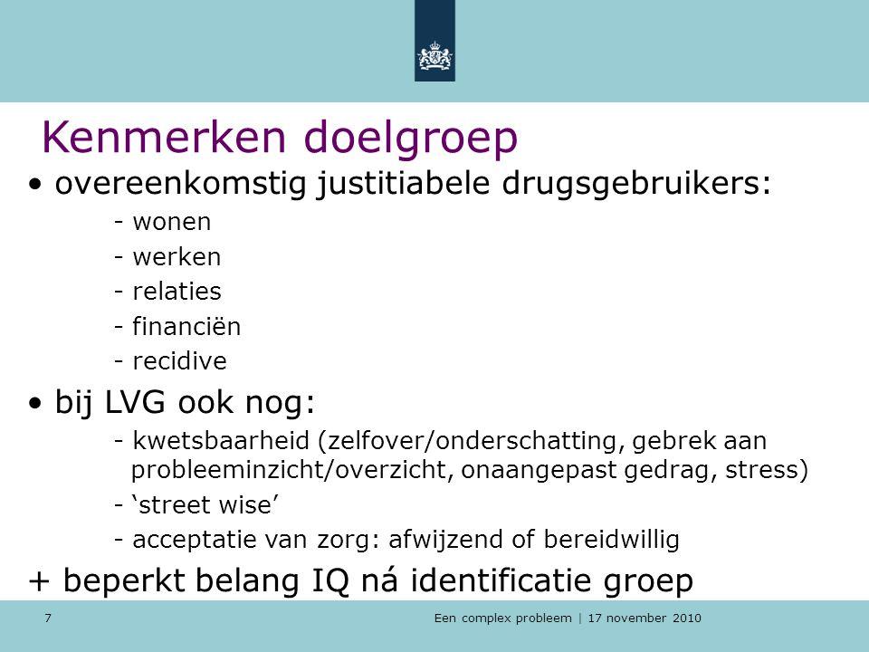 Een complex probleem | 17 november 2010 7 Kenmerken doelgroep overeenkomstig justitiabele drugsgebruikers: - wonen - werken - relaties - financiën - recidive bij LVG ook nog: - kwetsbaarheid (zelfover/onderschatting, gebrek aan probleeminzicht/overzicht, onaangepast gedrag, stress) - 'street wise' - acceptatie van zorg: afwijzend of bereidwillig + beperkt belang IQ ná identificatie groep