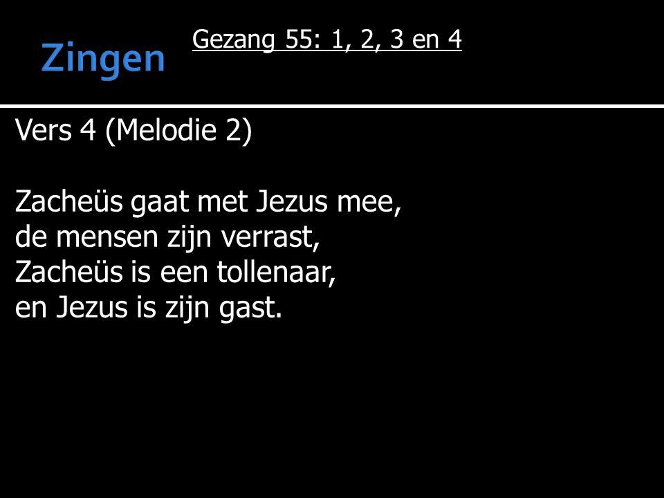 Gezang 55: 1, 2, 3 en 4 Vers 4 (Melodie 2) Zacheüs gaat met Jezus mee, de mensen zijn verrast, Zacheüs is een tollenaar, en Jezus is zijn gast.