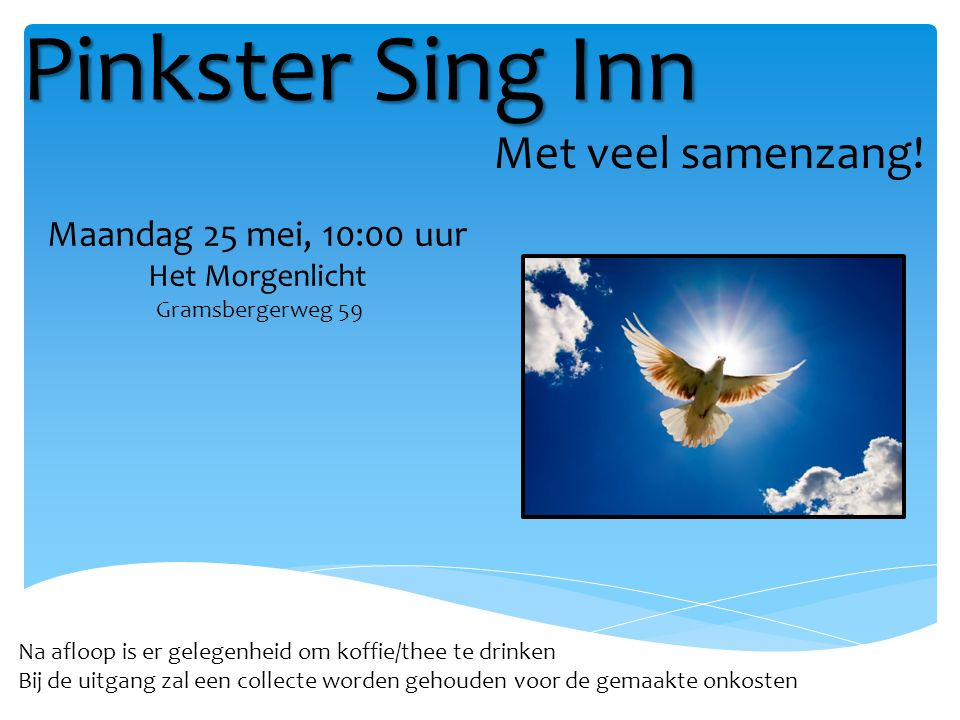 Pinkster Sing Inn Na afloop is er gelegenheid om koffie/thee te drinken Bij de uitgang zal een collecte worden gehouden voor de gemaakte onkosten Met