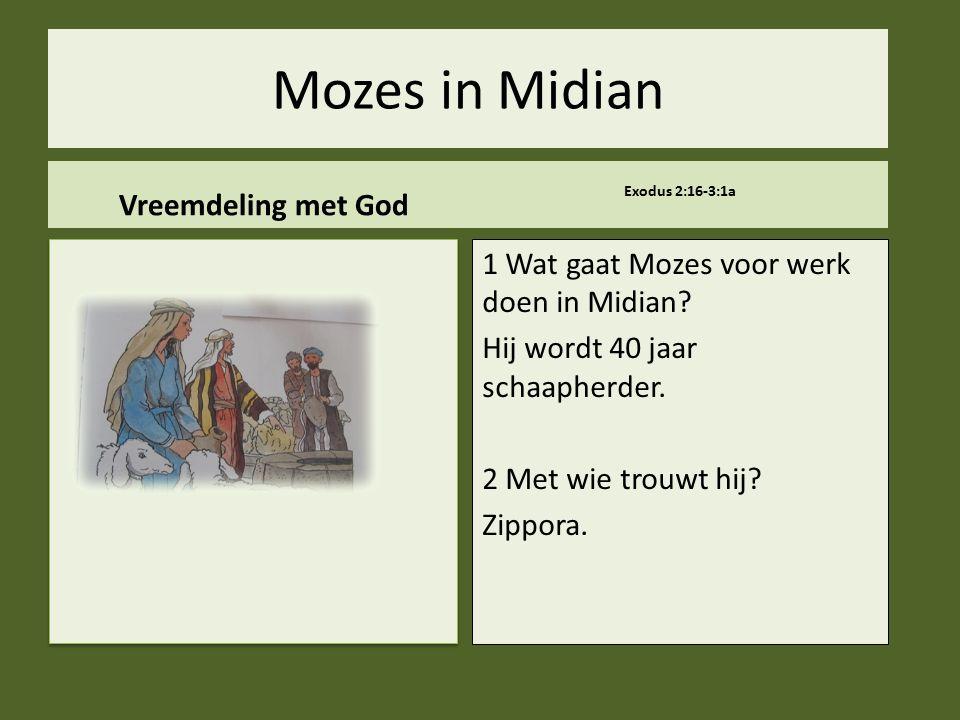 Mozes in Midian Vreemdeling met God Exodus 2:16-3:1a 1 Wat gaat Mozes voor werk doen in Midian? Hij wordt 40 jaar schaapherder. 2 Met wie trouwt hij?