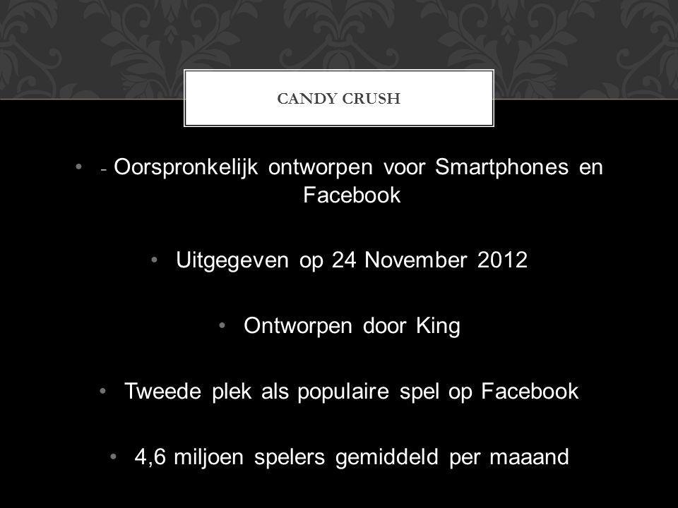 - Oorspronkelijk ontworpen voor Smartphones en Facebook Uitgegeven op 24 November 2012 Ontworpen door King Tweede plek als populaire spel op Facebook 4,6 miljoen spelers gemiddeld per maaand CANDY CRUSH