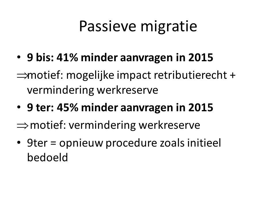 Passieve migratie 9 bis: 41% minder aanvragen in 2015  motief: mogelijke impact retributierecht + vermindering werkreserve 9 ter: 45% minder aanvrage
