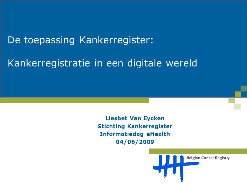 De toepassing Kankerregister: Kankerregistratie in een digitale wereld Liesbet Van Eycken Stichting Kankerregister Informatiedag eHealth 04/06/2009