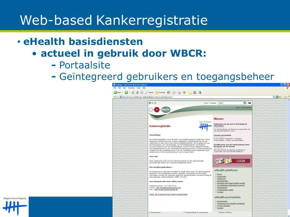 eHealth basisdiensten actueel in gebruik door WBCR: - Portaalsite - Geïntegreerd gebruikers en toegangsbeheer Web-based Kankerregistratie