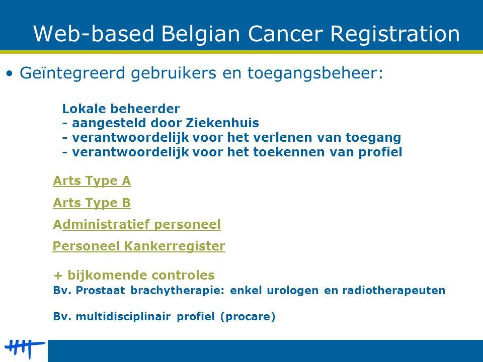 Web-based Belgian Cancer Registration Geïntegreerd gebruikers en toegangsbeheer: Lokale beheerder - aangesteld door Ziekenhuis - verantwoordelijk voor het verlenen van toegang - verantwoordelijk voor het toekennen van profiel Arts Type A Arts Type B Administratief personeel Personeel Kankerregister + bijkomende controles Bv.