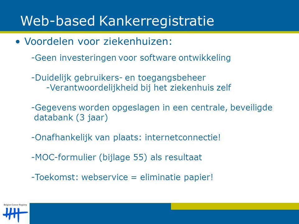 Web-based Kankerregistratie Voordelen voor ziekenhuizen: -Geen investeringen voor software ontwikkeling -Duidelijk gebruikers- en toegangsbeheer -Verantwoordelijkheid bij het ziekenhuis zelf -Gegevens worden opgeslagen in een centrale, beveiligde databank (3 jaar) -Onafhankelijk van plaats: internetconnectie.