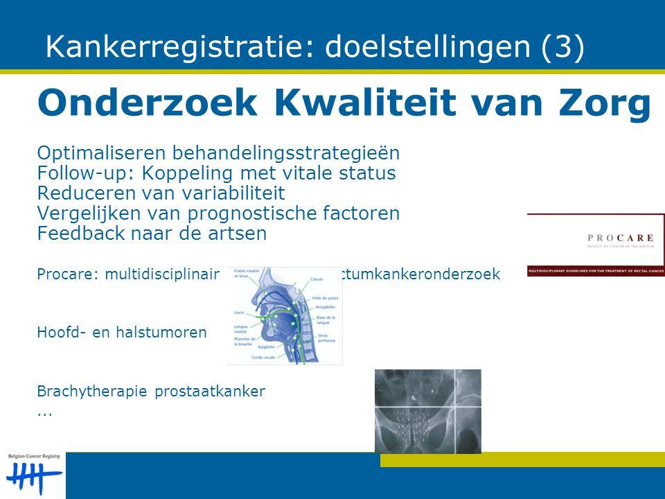 Kankerregistratie: doelstellingen (3) Onderzoek Kwaliteit van Zorg Optimaliseren behandelingsstrategieën Follow-up: Koppeling met vitale status Reduceren van variabiliteit Vergelijken van prognostische factoren Feedback naar de artsen Procare: multidisciplinair en nationaal rectumkankeronderzoek Hoofd- en halstumoren Brachytherapie prostaatkanker...