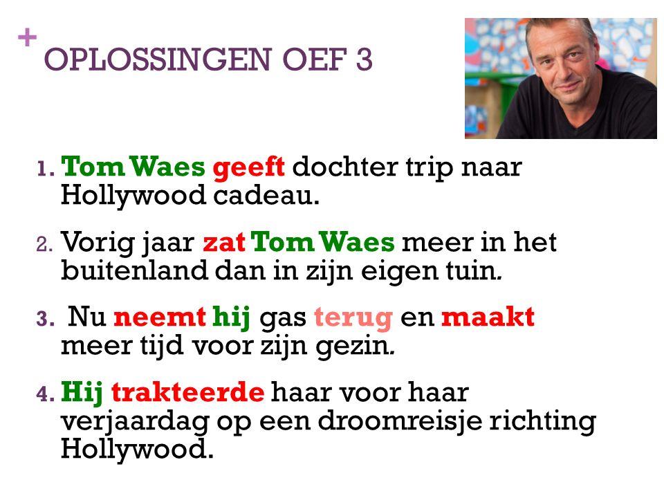+ OPLOSSINGEN OEF 3 1. Tom Waes geeft dochter trip naar Hollywood cadeau. 2. Vorig jaar zat Tom Waes meer in het buitenland dan in zijn eigen tuin. 3.