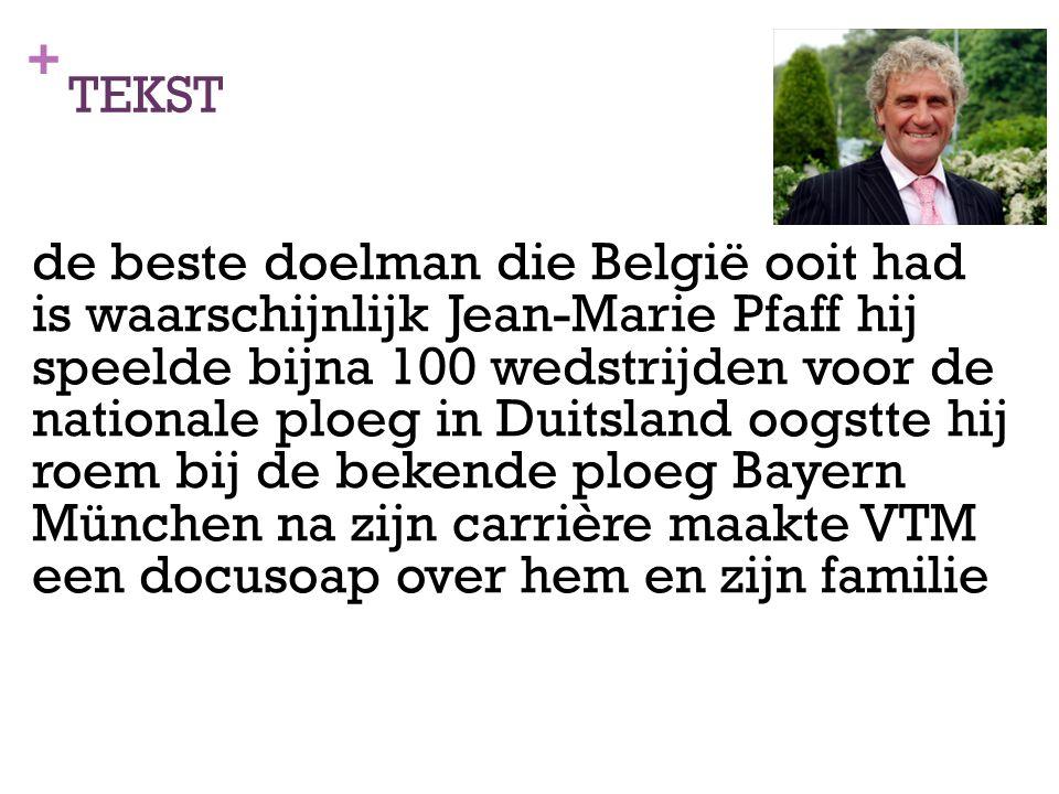 + TEKST de beste doelman die België ooit had is waarschijnlijk Jean-Marie Pfaff hij speelde bijna 100 wedstrijden voor de nationale ploeg in Duitsland