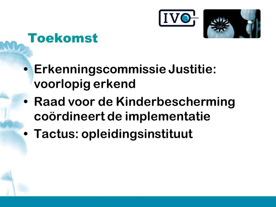 Toekomst Erkenningscommissie Justitie: voorlopig erkend Raad voor de Kinderbescherming coördineert de implementatie Tactus: opleidingsinstituut