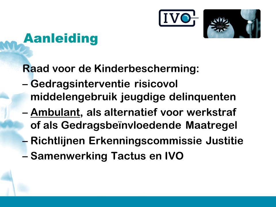 Aanleiding Raad voor de Kinderbescherming: –Gedragsinterventie risicovol middelengebruik jeugdige delinquenten –Ambulant, als alternatief voor werkstraf of als Gedragsbeïnvloedende Maatregel –Richtlijnen Erkenningscommissie Justitie –Samenwerking Tactus en IVO