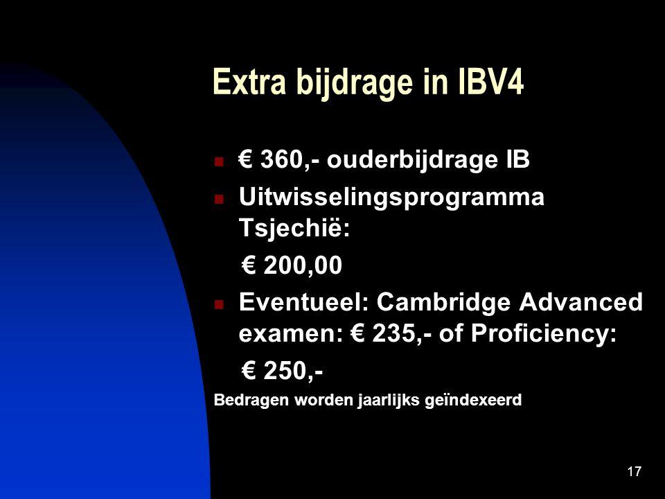 17 Extra bijdrage in IBV4 € 360,- ouderbijdrage IB Uitwisselingsprogramma Tsjechië: € 200,00 Eventueel: Cambridge Advanced examen: € 235,- of Proficiency: € 250,- Bedragen worden jaarlijks geïndexeerd