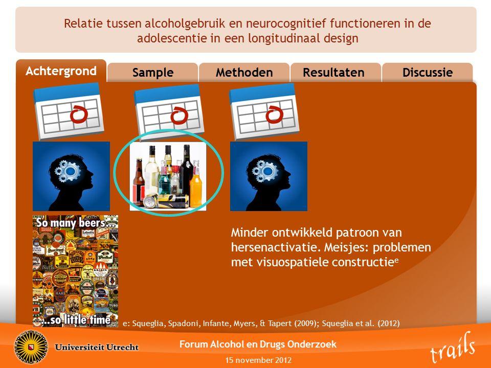 Relatie tussen alcoholgebruik en neurocognitief functioneren in de adolescentie in een longitudinaal design AchtergrondIntroductionMethodenResultatenDiscussie Sample Forum Alcohol en Drugs Onderzoek 15 november 2012 Sample TRAILS (TRacking Adults Individual Lives Survey) Start 11-jarige leeftijd (in 2001) 2230 deelnemers, 5 gemeenten in Noord- Nederland Twee- of driejaarlijkse assessments waves