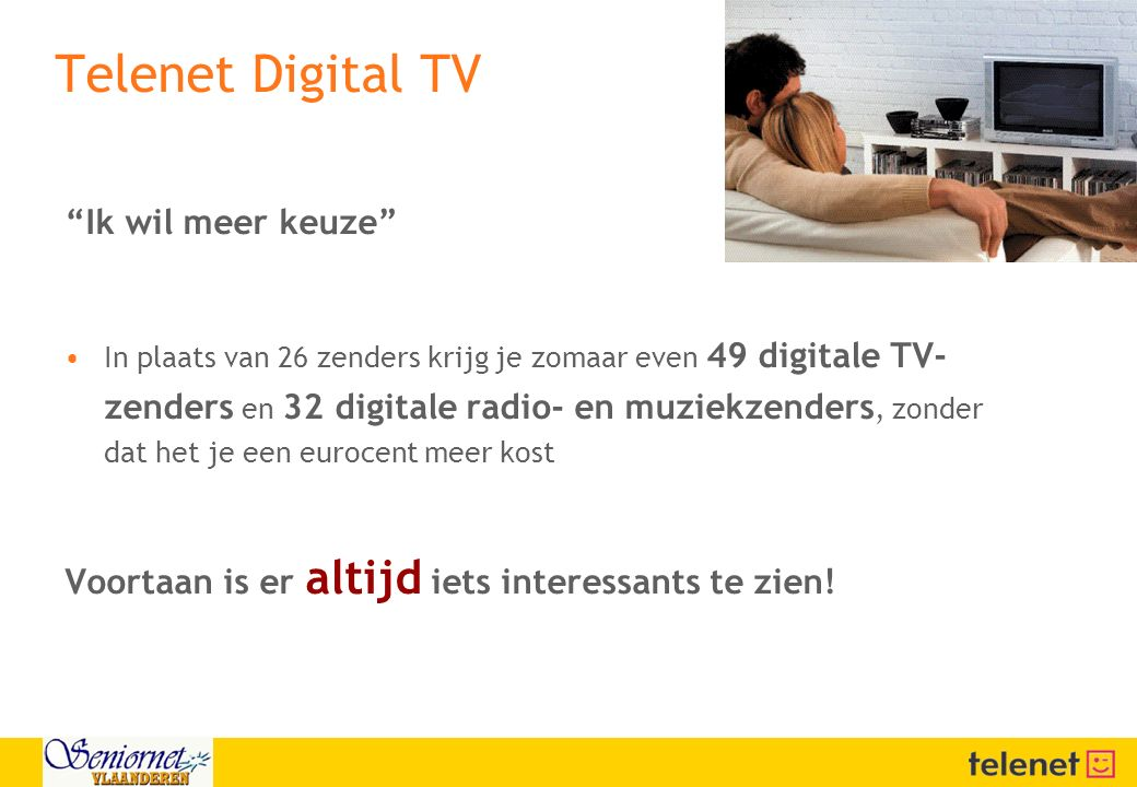 """Telenet Digital TV """"Ik wil meer keuze"""" In plaats van 26 zenders krijg je zomaar even 49 digitale TV- zenders en 32 digitale radio- en muziekzenders, z"""