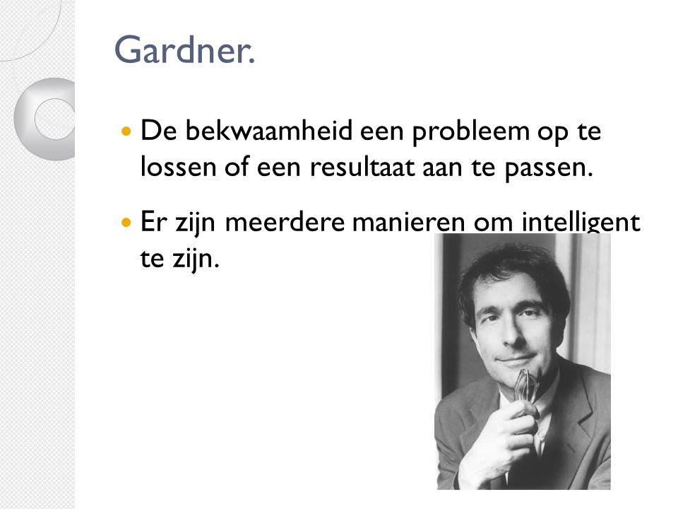 Gardner. De bekwaamheid een probleem op te lossen of een resultaat aan te passen. Er zijn meerdere manieren om intelligent te zijn.