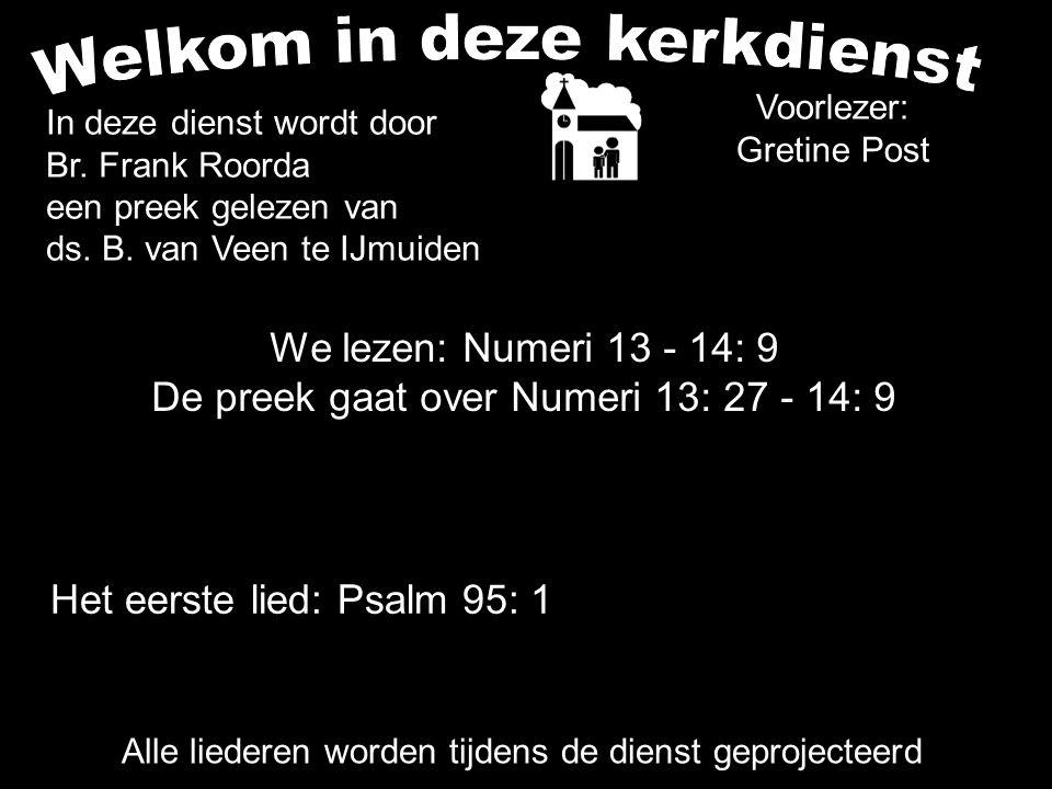 We lezen: Numeri 13 - 14: 9 De preek gaat over Numeri 13: 27 - 14: 9 Alle liederen worden tijdens de dienst geprojecteerd Het eerste lied: Psalm 95: 1 In deze dienst wordt door Br.