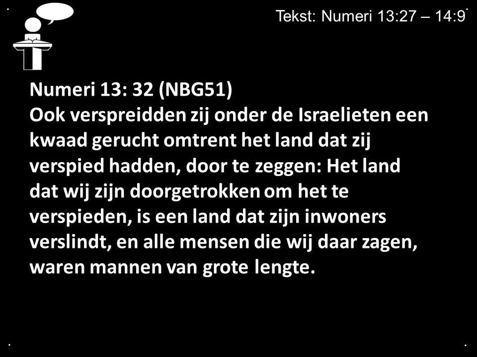 .... Tekst: Numeri 13:27 – 14:9 Numeri 13: 32 (NBG51) Ook verspreidden zij onder de Israelieten een kwaad gerucht omtrent het land dat zij verspied ha