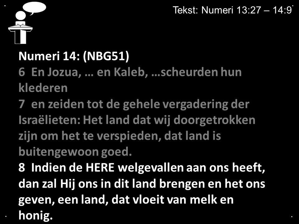 .... Tekst: Numeri 13:27 – 14:9 Numeri 14: (NBG51) 6 En Jozua, … en Kaleb, …scheurden hun klederen 7 en zeiden tot de gehele vergadering der Israëliet