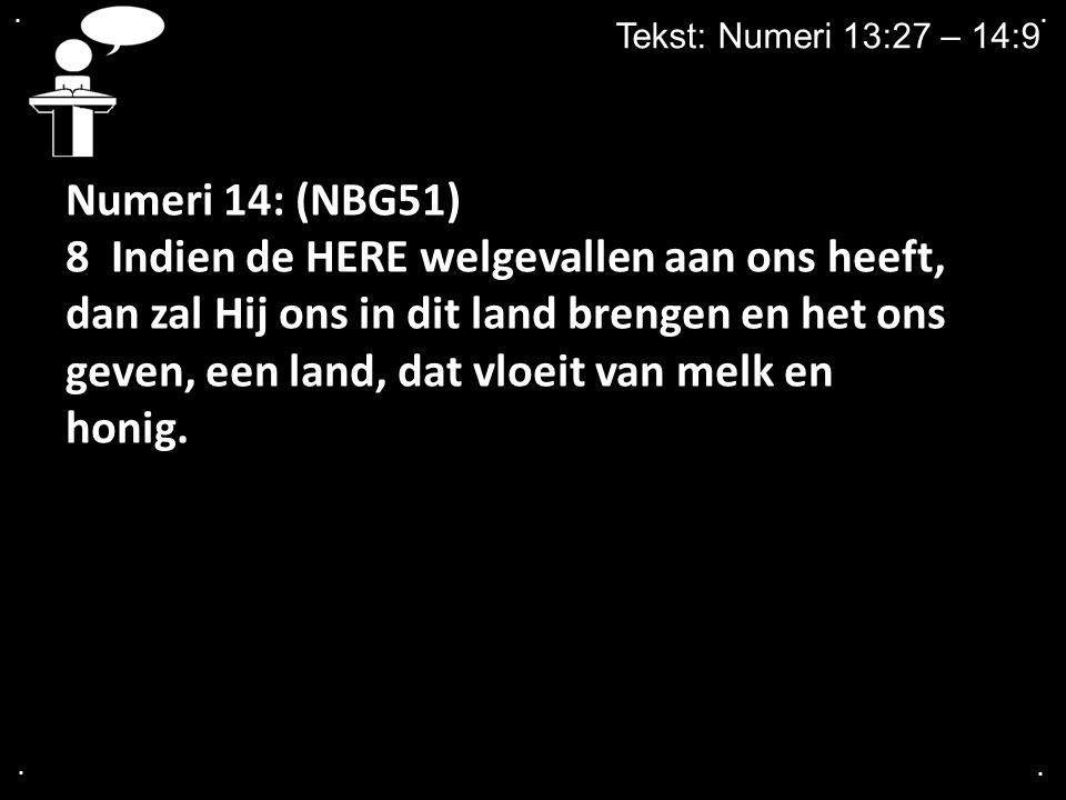 .... Tekst: Numeri 13:27 – 14:9 Numeri 14: (NBG51) 8 Indien de HERE welgevallen aan ons heeft, dan zal Hij ons in dit land brengen en het ons geven, e